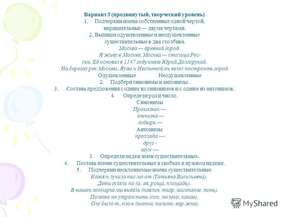 Вариант 3 (продвинутый, творческий уровень) 1.Подчеркни имена собственные одной чертой, нарицательные двумя чертами. 2. Выпиши одушевленные и неодушевленные существительные в два столбика. Москва древний город. Я живу в Москве. Москва столица Рос- си