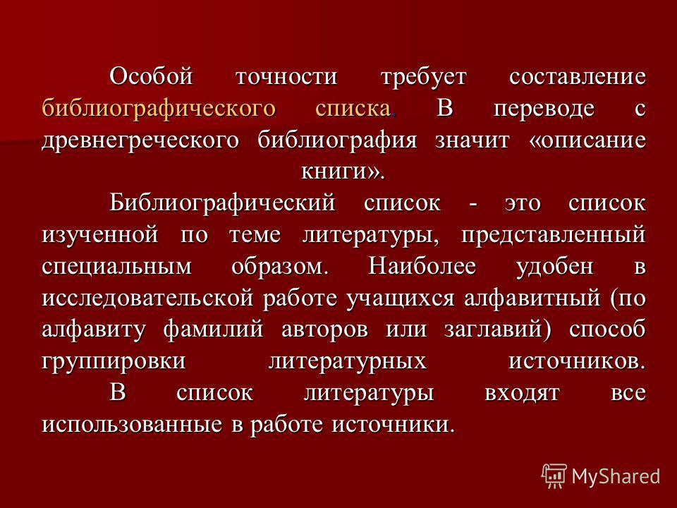 Особой точности требует составление библиографического списка. В переводе с древнегреческого библиография значит «описание книги». Библиографический список - это список изученной по теме литературы, представленный специальным образом. Наиболее удобен