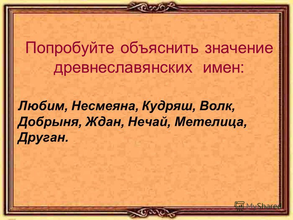 Попробуйте объяснить значение древнеславянских имен: Любим, Несмеяна, Кудряш, Волк, Добрыня, Ждан, Нечай, Метелица, Друган.