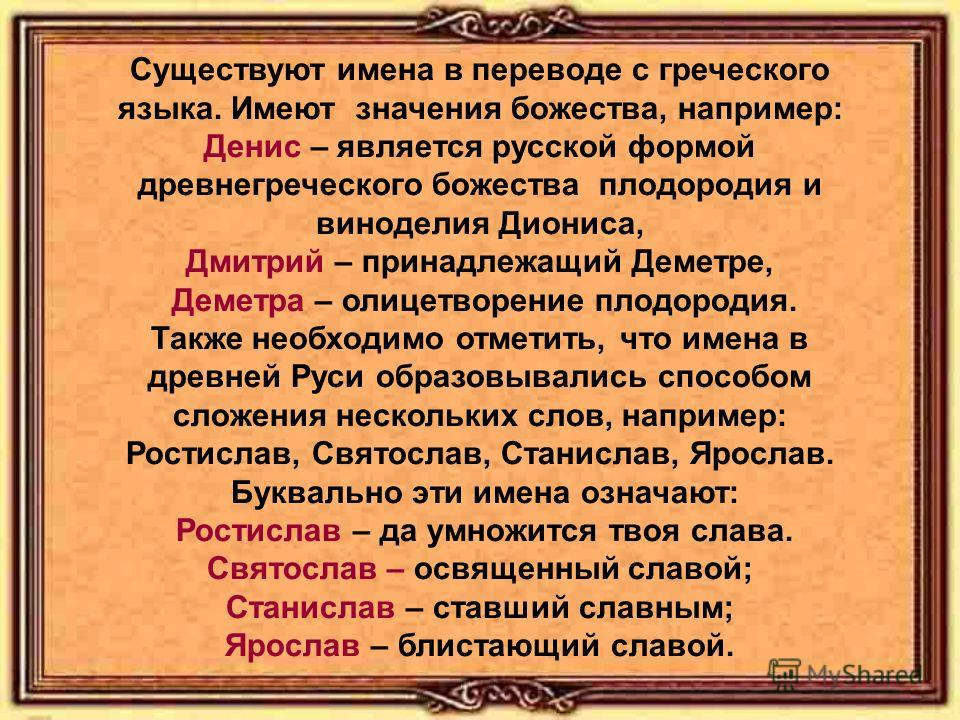 Существуют имена в переводе с греческого языка. Имеют значения божества, например: Денис – является русской формой древнегреческого божества плодородия и виноделия Диониса, Дмитрий – принадлежащий Деметре, Деметра – олицетворение плодородия. Также не