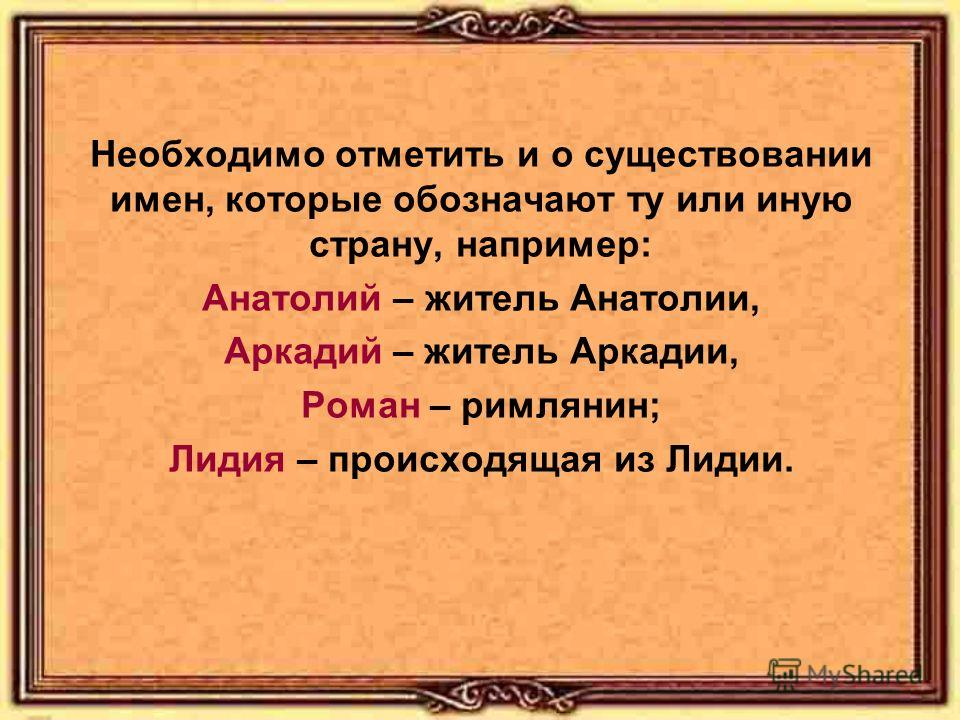 Необходимо отметить и о существовании имен, которые обозначают ту или иную страну, например: Анатолий – житель Анатолии, Аркадий – житель Аркадии, Роман – римлянин; Лидия – происходящая из Лидии.