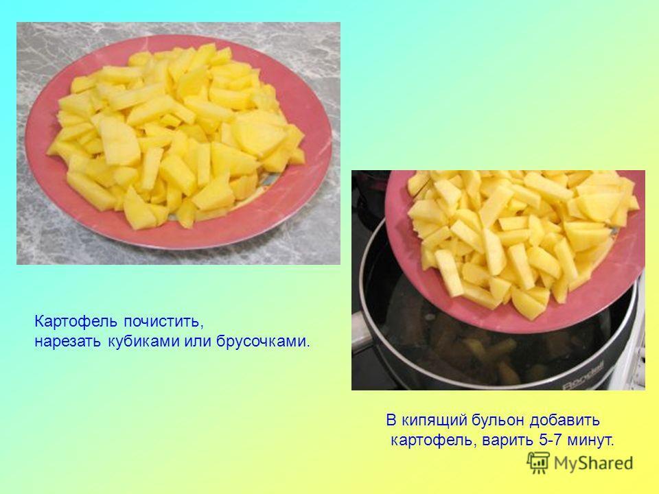 Картофель почистить, нарезать кубиками или брусочками. В кипящий бульон добавить картофель, варить 5-7 минут.