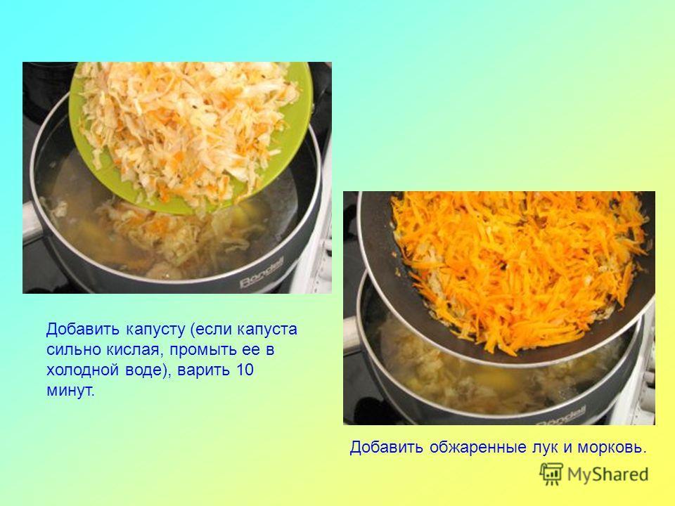 Добавить капусту (если капуста сильно кислая, промыть ее в холодной воде), варить 10 минут. Добавить обжаренные лук и морковь.