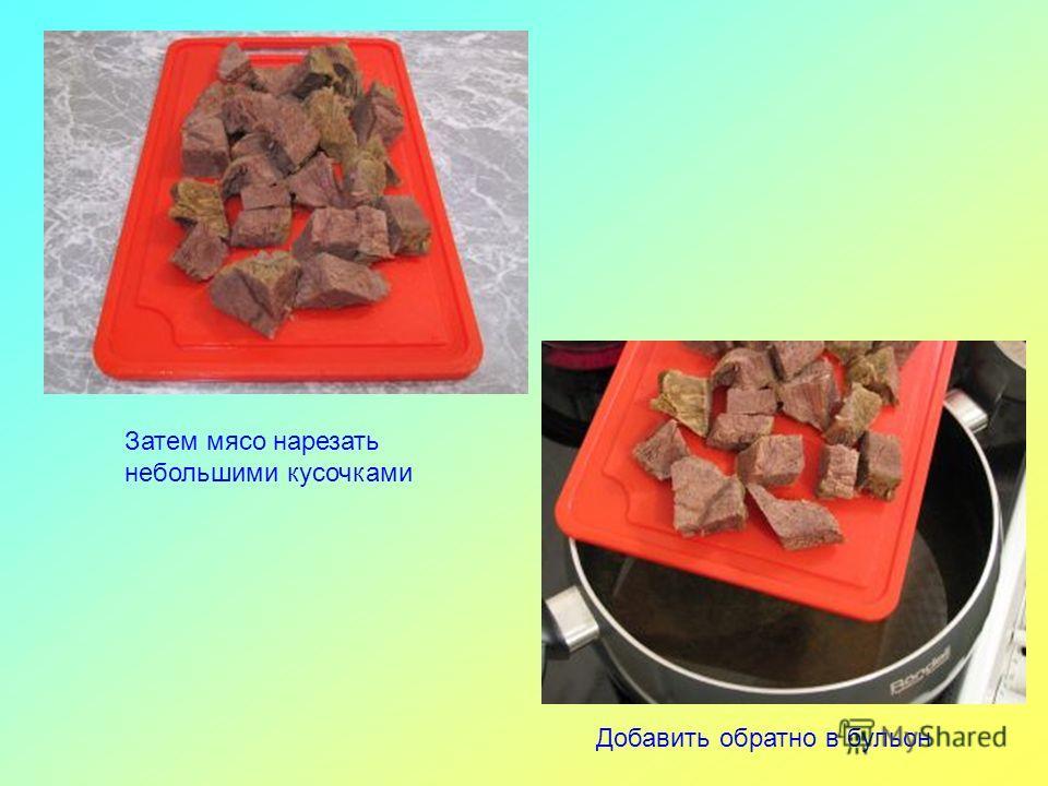 Затем мясо нарезать небольшими кусочками Добавить обратно в бульон