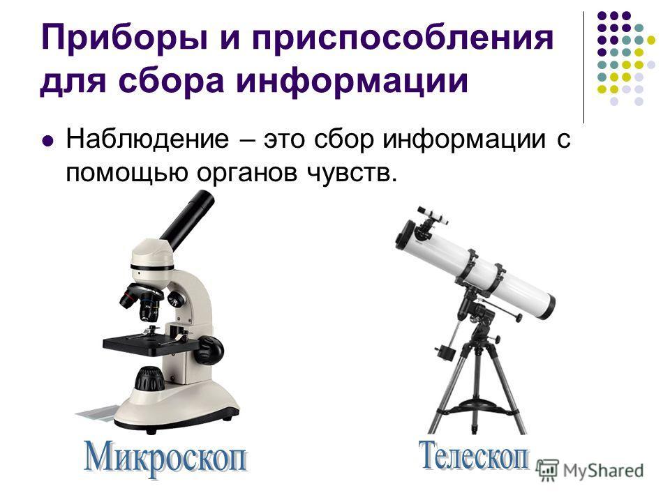 Приборы и приспособления для сбора информации Наблюдение – это сбор информации с помощью органов чувств.