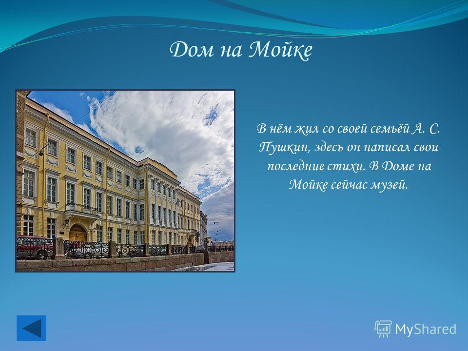 Дом на Мойке В нём жил со своей семьёй А. С. Пушкин, здесь он написал свои последние стихи. В Доме на Мойке сейчас музей.