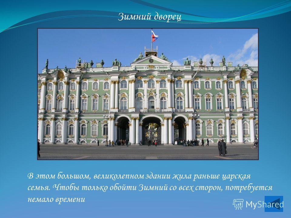 Зимний дворец В этом большом, великолепном здании жила раньше царская семья. Чтобы только обойти Зимний со всех сторон, потребуется немало времени