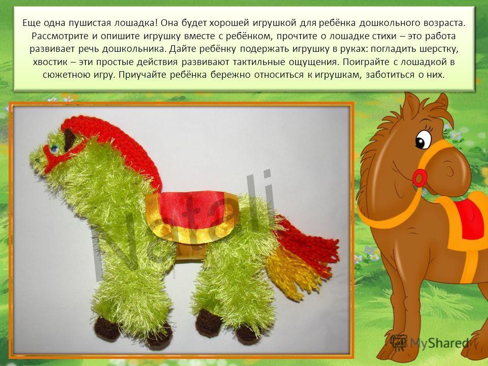 Еще одна пушистая лошадка! Она будет хорошей игрушкой для ребёнка дошкольного возраста. Рассмотрите и опишите игрушку вместе с ребёнком, прочтите о лошадке стихи – это работа развивает речь дошкольника. Дайте ребёнку подержать игрушку в руках: поглад