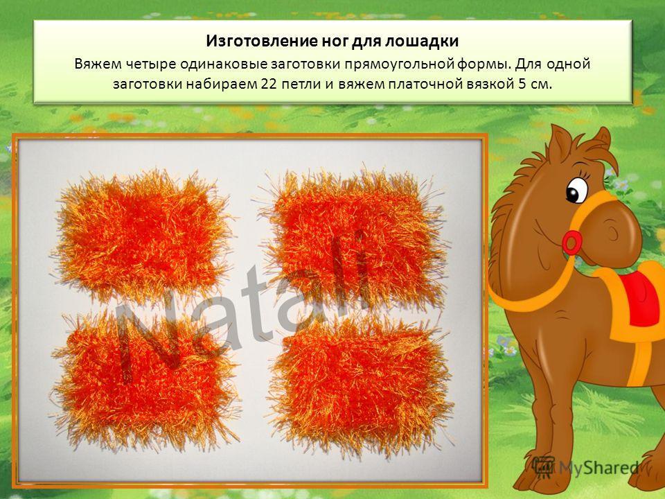 Изготовление ног для лошадки Вяжем четыре одинаковые заготовки прямоугольной формы. Для одной заготовки набираем 22 петли и вяжем платочной вязкой 5 см.