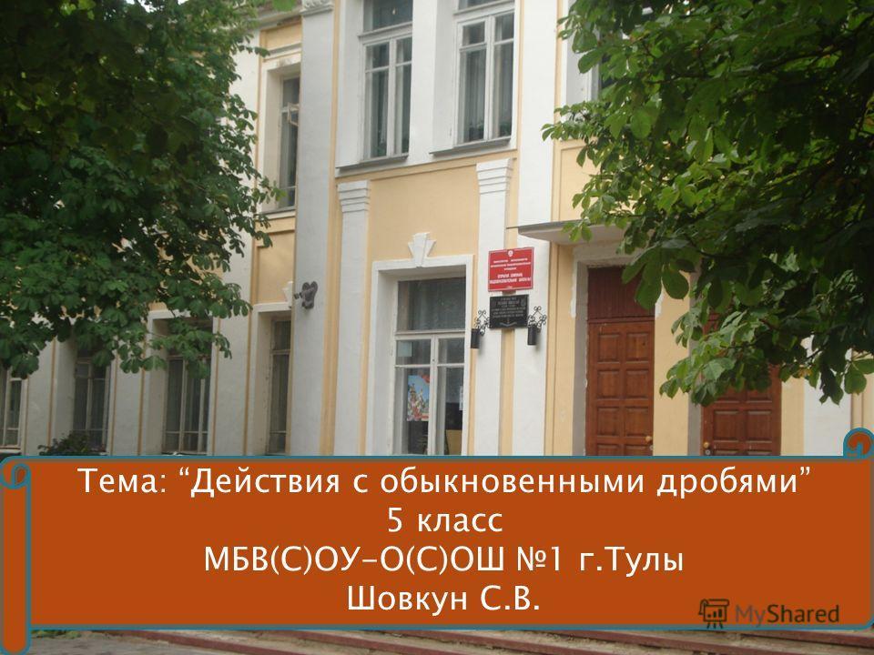 Тема: Действия с обыкновенными дробями 5 класс МБВ(С)ОУ-О(С)ОШ 1 г.Тулы Шовкун С.В.
