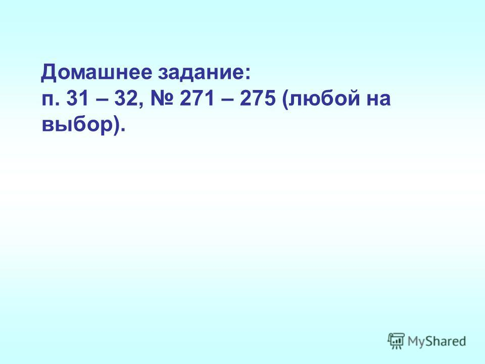 Домашнее задание: п. 31 – 32, 271 – 275 (любой на выбор).