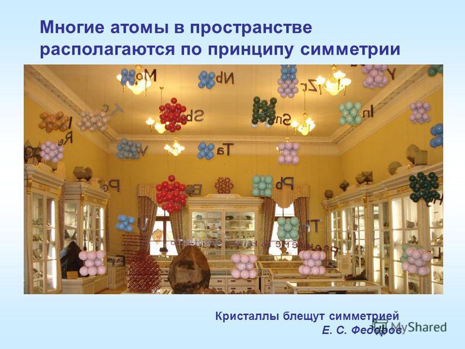 Многие атомы в пространстве располагаются по принципу симметрии Кристаллы блещут симметрией Е. С. Федоров