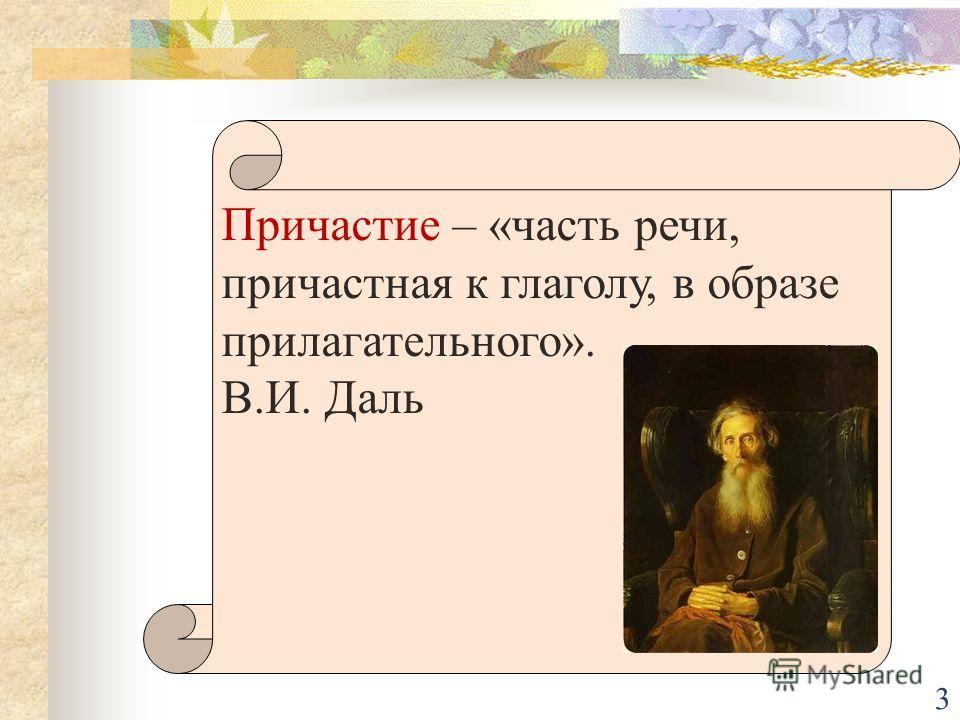 Причастие – «часть речи, причастная к глаголу, в образе прилагательного». В.И. Даль 3