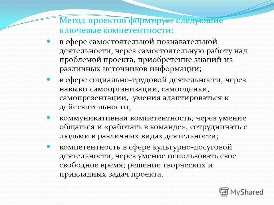 Метод проектов формирует следующие ключевые компетентности: в сфере самостоятельной познавательной деятельности, через самостоятельную работу над проблемой проекта, приобретение знаний из различных источников информации; в сфере социально-трудовой де