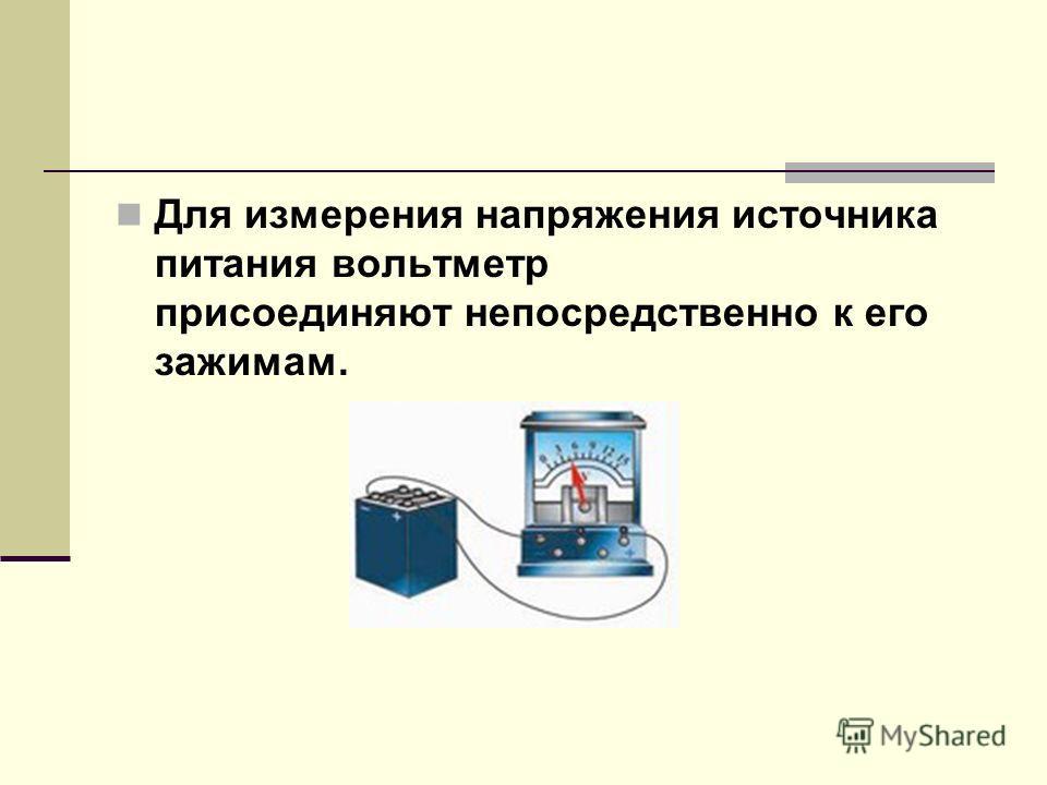 Для измерения напряжения источника питания вольтметр присоединяют непосредственно к его зажимам.