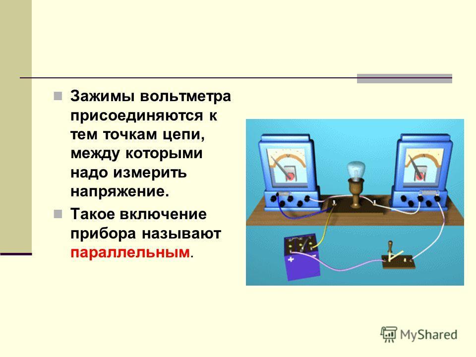 Зажимы вольтметра присоединяются к тем точкам цепи, между которыми надо измерить напряжение. Такое включение прибора называют параллельным.