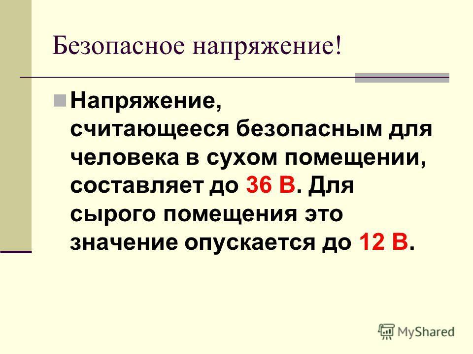 Безопасное напряжение! Напряжение, считающееся безопасным для человека в сухом помещении, составляет до 36 В. Для сырого помещения это значение опускается до 12 В.