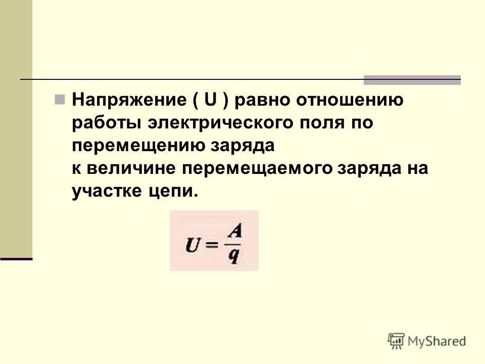 Напряжение ( U ) равно отношению работы электрического поля по перемещению заряда к величине перемещаемого заряда на участке цепи.