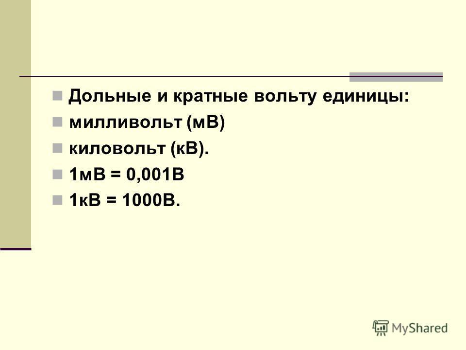 Дольные и кратные вольту единицы: милливольт (мВ) киловольт (кВ). 1мВ = 0,001В 1кВ = 1000В.