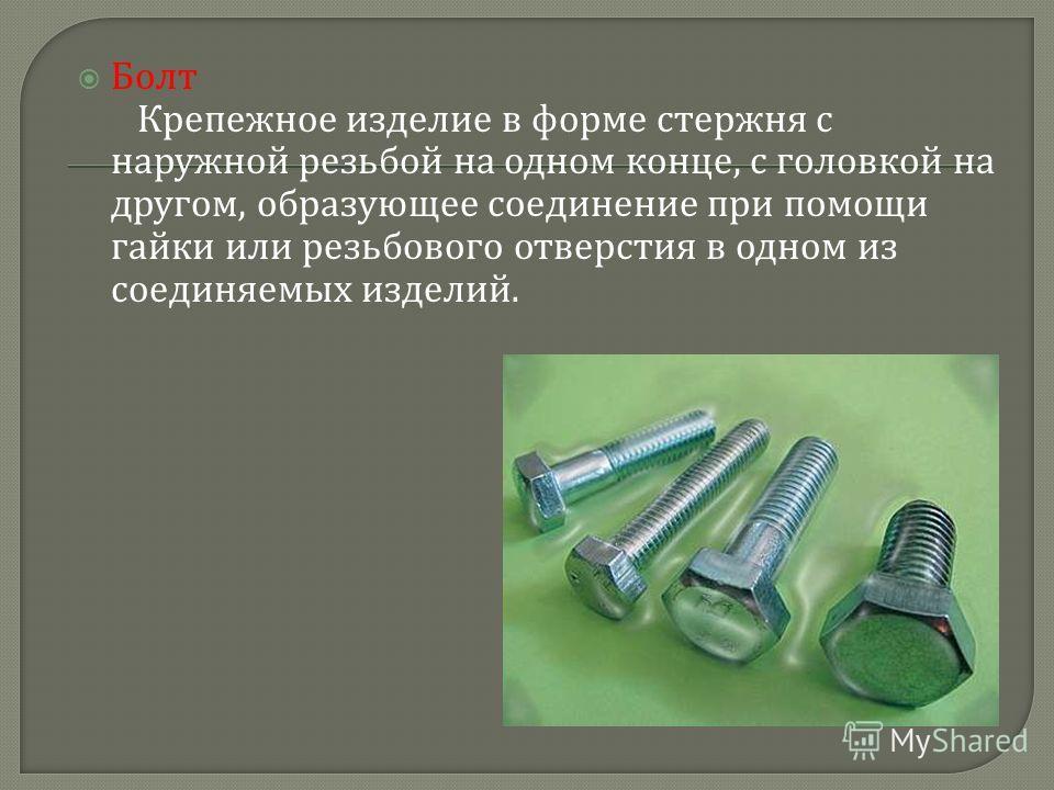 Болт Крепежное изделие в форме стержня с наружной резьбой на одном конце, с головкой на другом, образующее соединение при помощи гайки или резьбового отверстия в одном из соединяемых изделий.