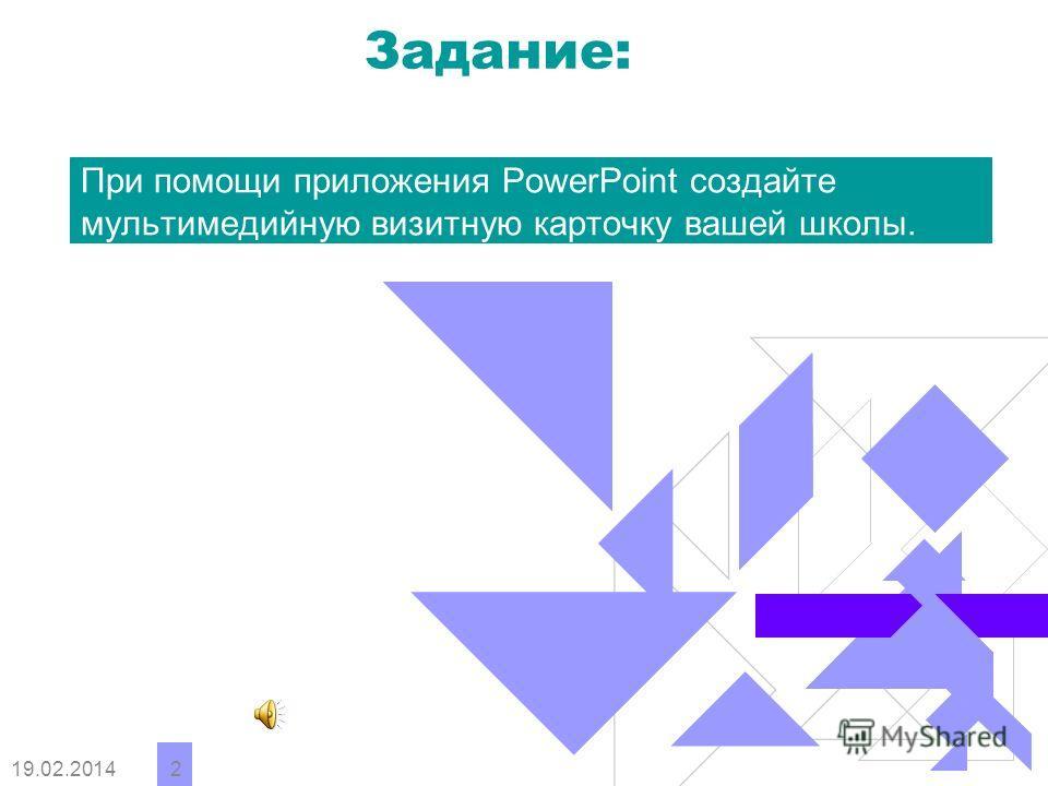 19.02.2014 2 Задание: При помощи приложения PowerPoint создайте мультимедийную визитную карточку вашей школы.