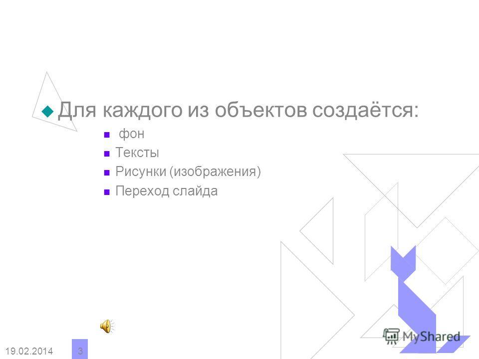 19.02.2014 3 Для каждого из объектов создаётся: фон Тексты Рисунки (изображения) Переход слайда