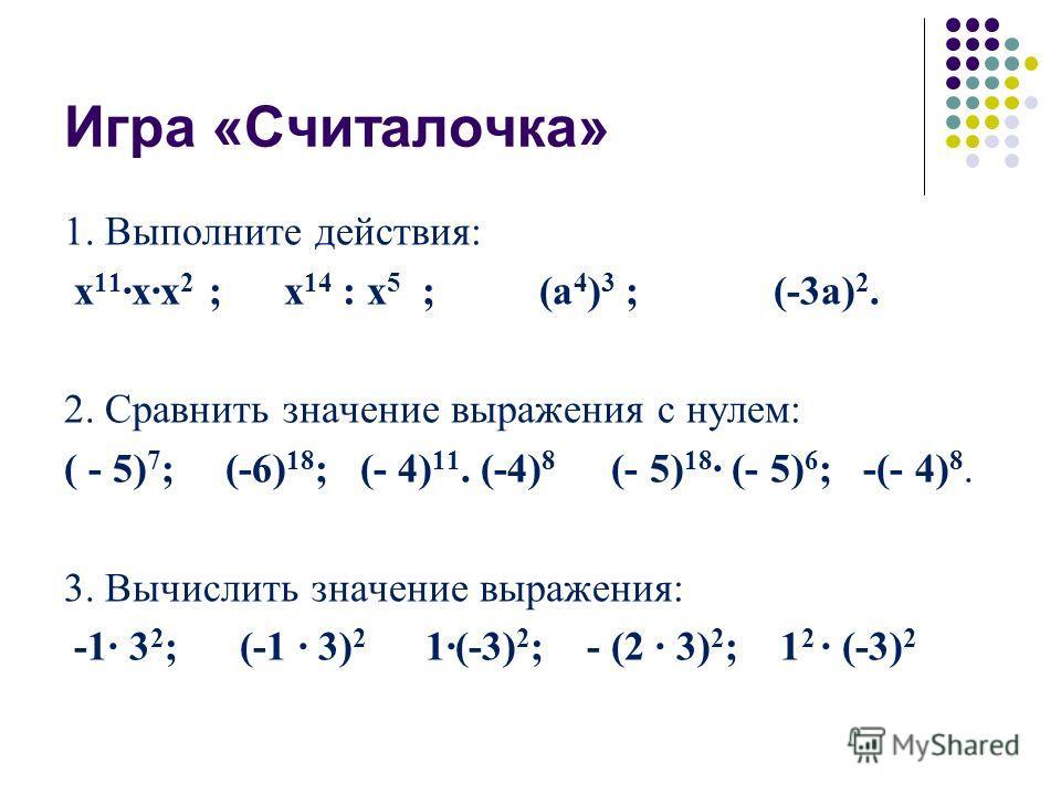 1. Выполните действия: х 11 хх 2 ; х 14 : х 5 ; (а 4 ) 3 ; (-3а) 2. 2. Сравнить значение выражения с нулем: ( - 5) 7 ; (-6) 18 ; (- 4) 11. (-4) 8 (- 5) 18 (- 5) 6 ; -(- 4) 8. 3. Вычислить значение выражения: -1 3 2 ; (-1 3) 2 1(-3) 2 ; - (2 3) 2 ; 1