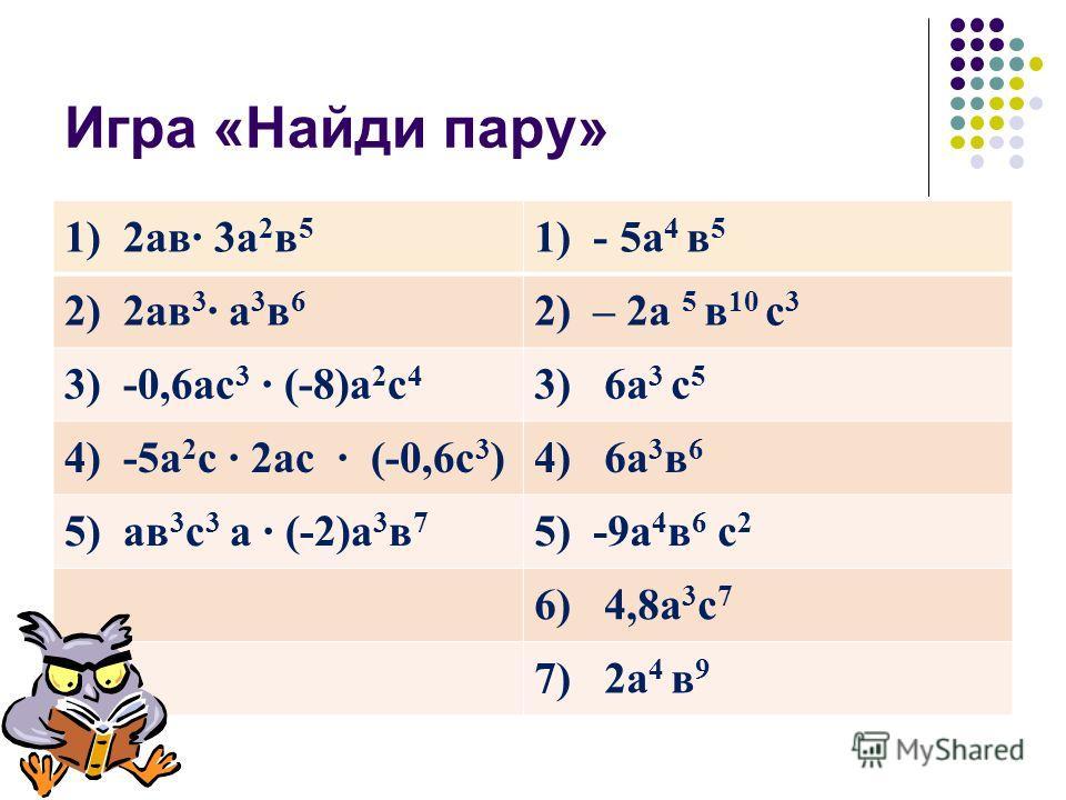 Игра «Найди пару» 1) 2ав 3а 2 в 5 1) - 5а 4 в 5 2) 2ав 3 а 3 в 6 2) – 2а 5 в 10 с 3 3) -0,6ас 3 (-8)а 2 с 4 3) 6a 3 с 5 4) -5а 2 с 2ас (-0,6с 3 )4) 6а 3 в 6 5) ав 3 с 3 а (-2)а 3 в 7 5) -9а 4 в 6 с 2 6) 4,8а 3 с 7 7) 2а 4 в 9