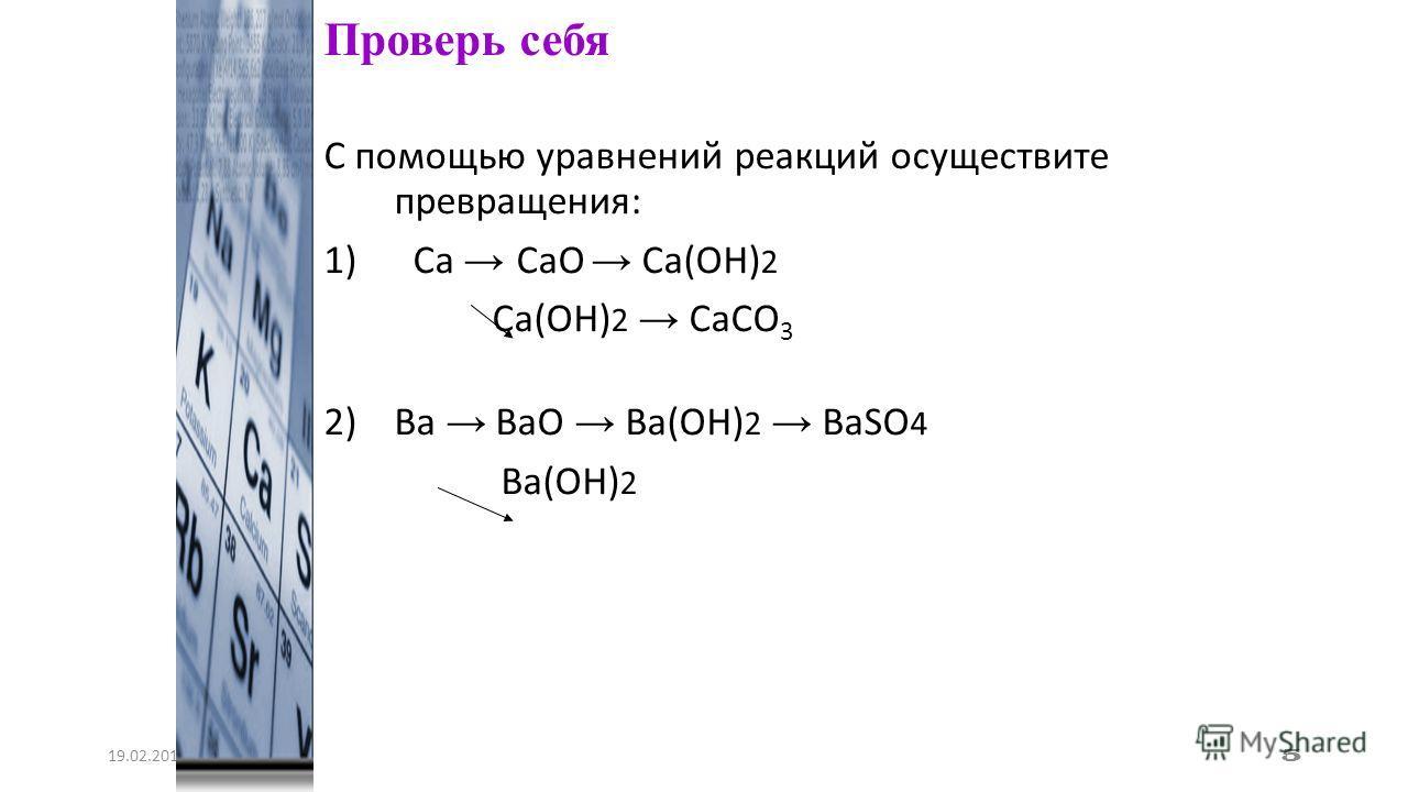 С помощью уравнений реакций осуществите превращения: 1) Сa СaO Сa(OН) 2 Сa(OH) 2 СaCO 3 2)Ва ВаO Ва(OH) 2 ВаSO 4 Ва(OH) 2 19.02.2014 5 Проверь себя