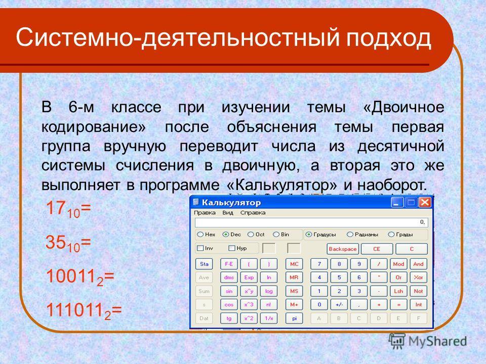 В 6-м классе при изучении темы «Двоичное кодирование» после объяснения темы первая группа вручную переводит числа из десятичной системы счисления в двоичную, а вторая это же выполняет в программе «Калькулятор» и наоборот. 17 10 = 35 10 = 10011 2 = 11