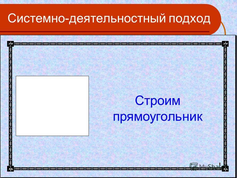 Системно-деятельностный подход Строим прямоугольник