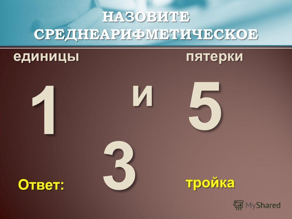 единицыпятерки НАЗОВИТЕ СРЕДНЕАРИФМЕТИЧЕСКОЕ и тройка Ответ: 1 5 3