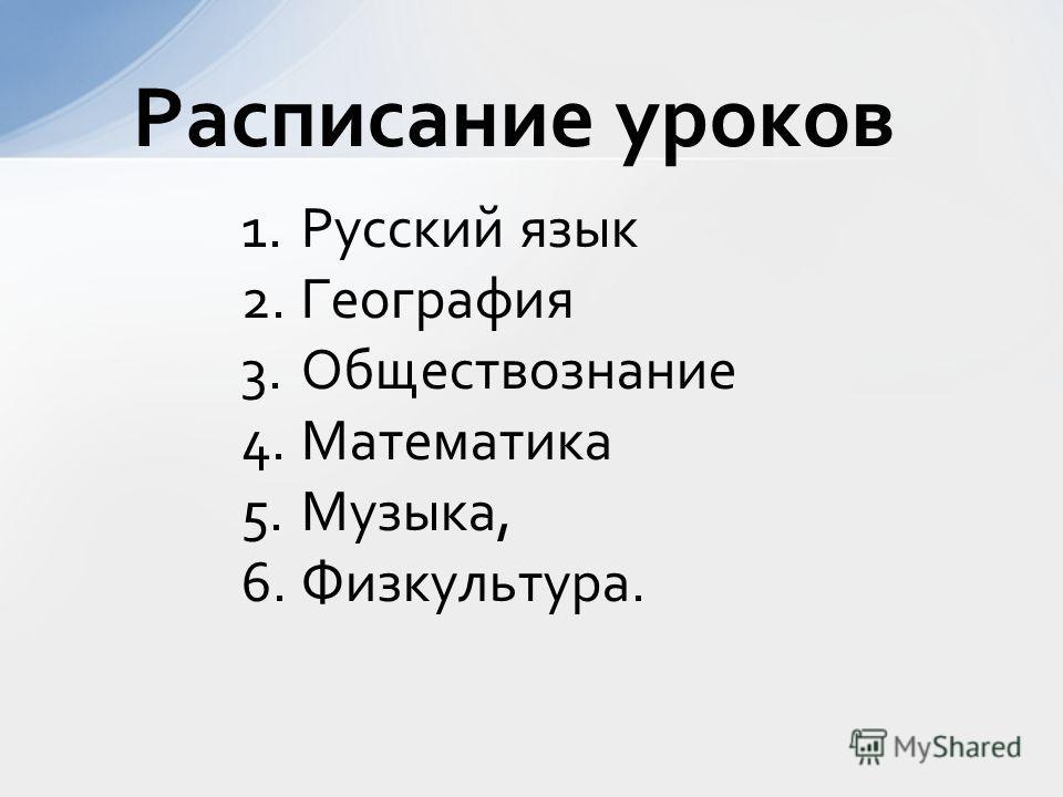 1.Русский язык 2.География 3.Обществознание 4.Математика 5.Музыка, 6.Физкультура. Расписание уроков