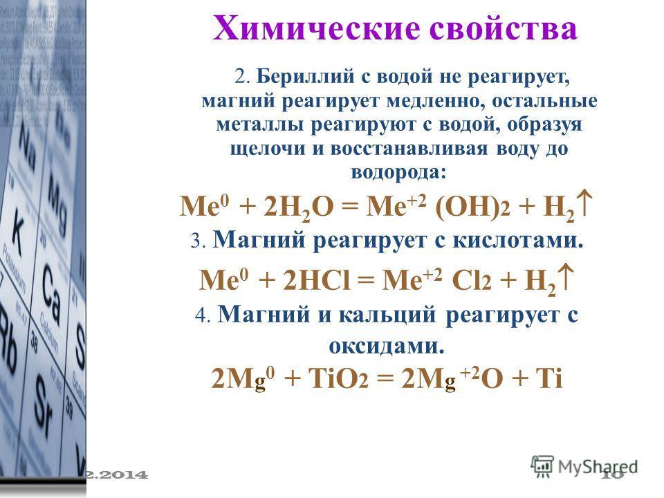 19.02.2014 10 Химические свойства 2. Бериллий с водой не реагирует, магний реагирует медленно, остальные металлы реагируют с водой, образуя щелочи и восстанавливая воду до водорода: Ме 0 + 2Н 2 О = Ме +2 (ОН) 2 + Н 2 3. Магний реагирует с кислотами.