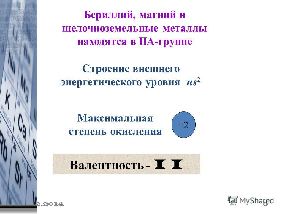 19.02.2014 3 Бериллий, магний и щелочноземельные металлы находятся в IIA-группе Максимальная степень окисления +2 Строение внешнего энергетического уровня ns 2 Валентность - I I