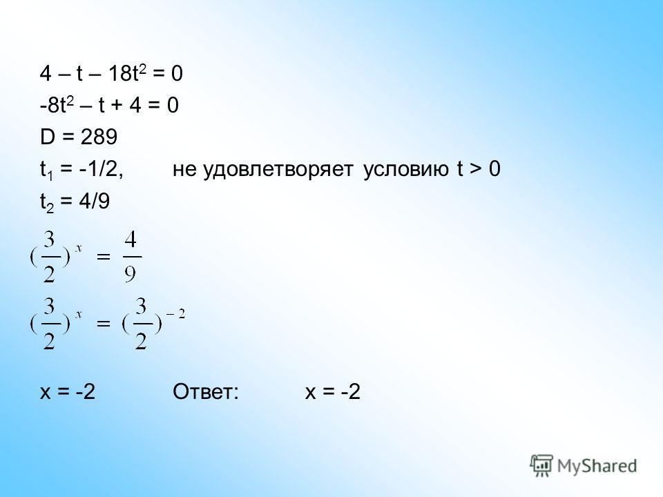 4 – t – 18t 2 = 0 -8t 2 – t + 4 = 0 D = 289 t 1 = -1/2,не удовлетворяет условию t > 0 t 2 = 4/9 x = -2 Ответ:x = -2