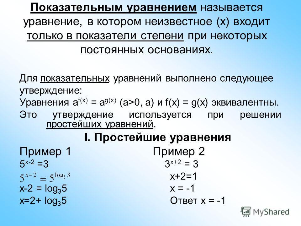 Показательным уравнением называется уравнение, в котором неизвестное (x) входит только в показатели степени при некоторых постоянных основаниях. Для показательных уравнений выполнено следующее утверждение: Уравнения a f(x) = a g(x) (a>0, a) и f(x) =