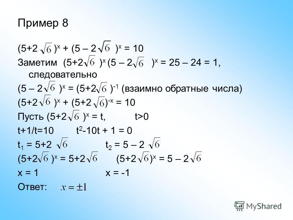 Пример 8 (5+2 ) x + (5 – 2 ) x = 10 Заметим (5+2 ) x (5 – 2 ) x = 25 – 24 = 1, следовательно (5 – 2 ) x = (5+2 ) -1 (взаимно обратные числа) (5+2 ) x + (5+2 ) -x = 10 Пусть (5+2 ) x = t, t>0 t+1/t=10t 2 -10t + 1 = 0 t 1 = 5+2t 2 = 5 – 2 (5+2 ) x = 5+