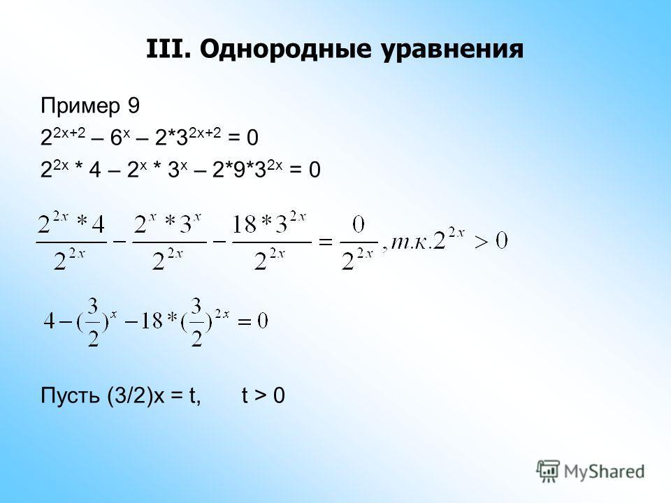 III. Однородные уравнения Пример 9 2 2x+2 – 6 x – 2*3 2x+2 = 0 2 2x * 4 – 2 x * 3 x – 2*9*3 2x = 0 Пусть (3/2)x = t,t > 0
