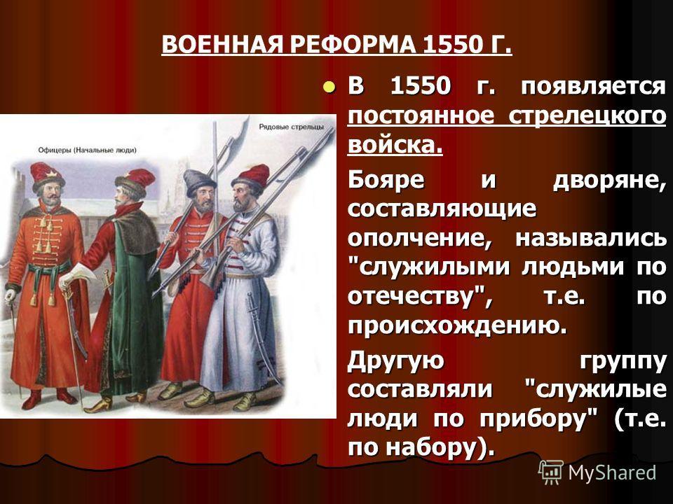 ВОЕННАЯ РЕФОРМА 1550 Г. В 1550 г. появляется В 1550 г. появляется постоянное стрелецкого войска. Бояре и дворяне, составляющие ополчение, назывались