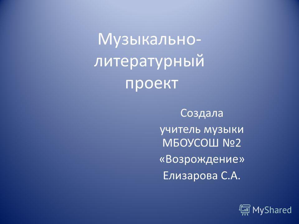 Музыкально- литературный проект Создала учитель музыки МБОУСОШ 2 «Возрождение» Елизарова С.А.