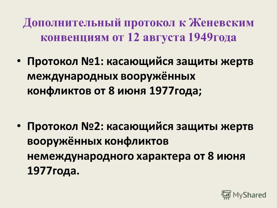 Дополнительный протокол к Женевским конвенциям от 12 августа 1949года Протокол 1: касающийся защиты жертв международных вооружённых конфликтов от 8 июня 1977года; Протокол 2: касающийся защиты жертв вооружённых конфликтов немеждународного характера о