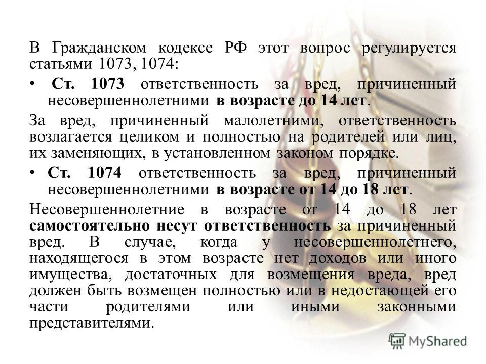 В Гражданском кодексе РФ этот вопрос регулируется статьями 1073, 1074: Ст. 1073 ответственность за вред, причиненный несовершеннолетними в возрасте до 14 лет. За вред, причиненный малолетними, ответственность возлагается целиком и полностью на родите