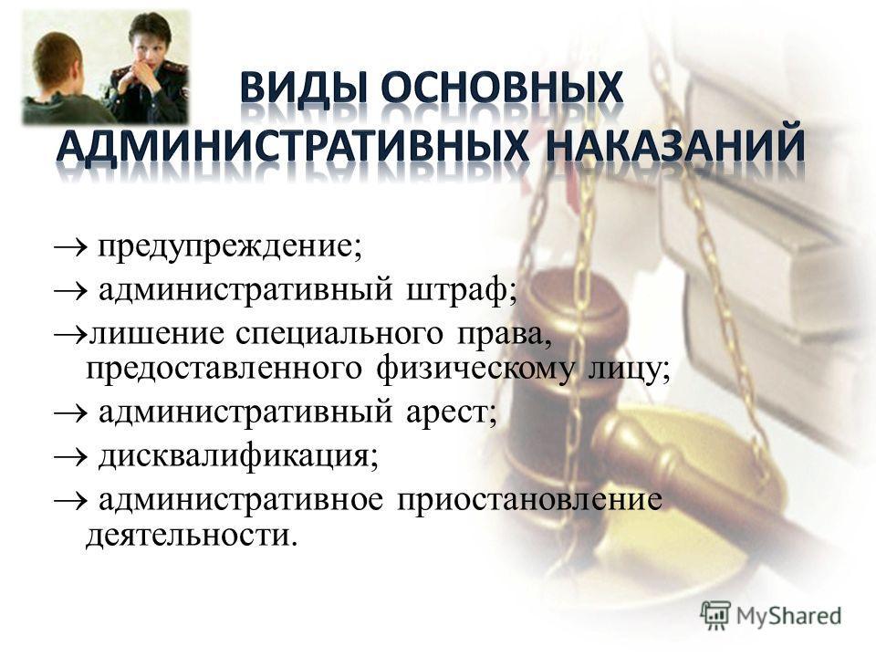 предупреждение; административный штраф; лишение специального права, предоставленного физическому лицу; административный арест; дисквалификация; административное приостановление деятельности.