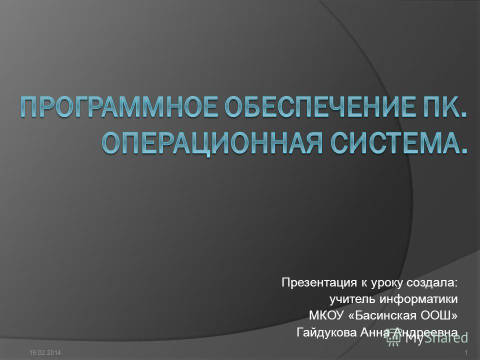 Презентация к уроку создала: учитель информатики МКОУ «Басинская ООШ» Гайдукова Анна Андреевна 19.02.20141