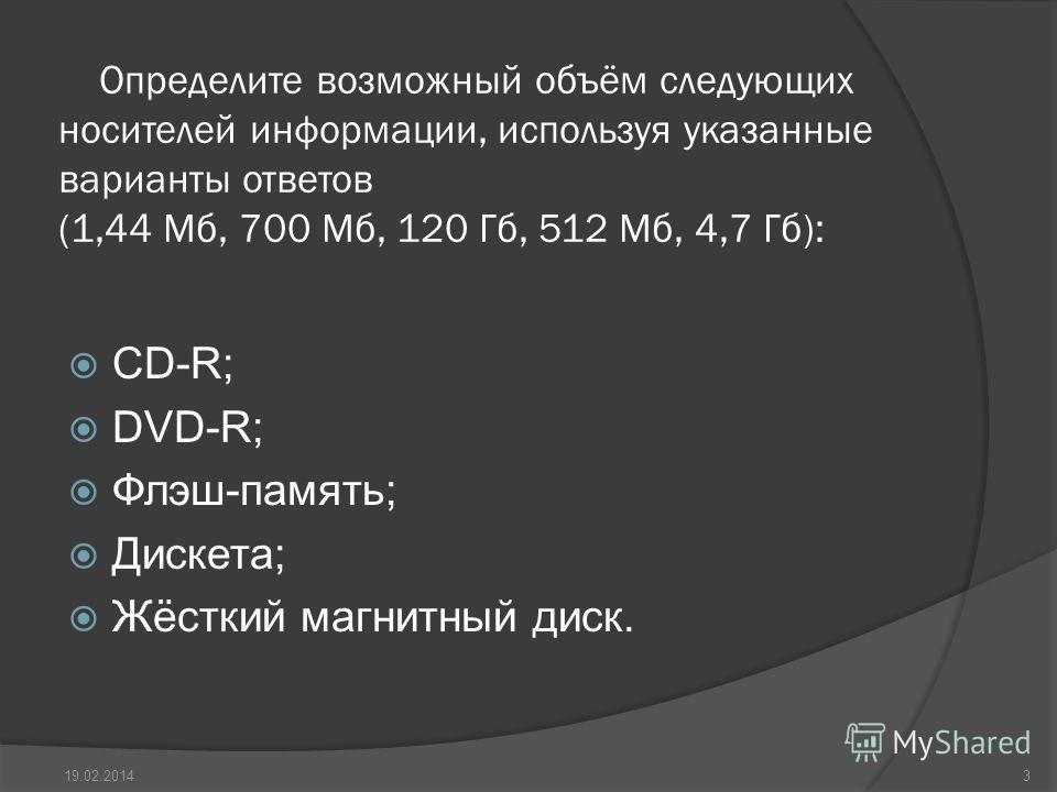 Определите возможный объём следующих носителей информации, используя указанные варианты ответов (1,44 Мб, 700 Мб, 120 Гб, 512 Мб, 4,7 Гб): CD-R; DVD-R; Флэш-память; Дискета; Жёсткий магнитный диск. 19.02.20143