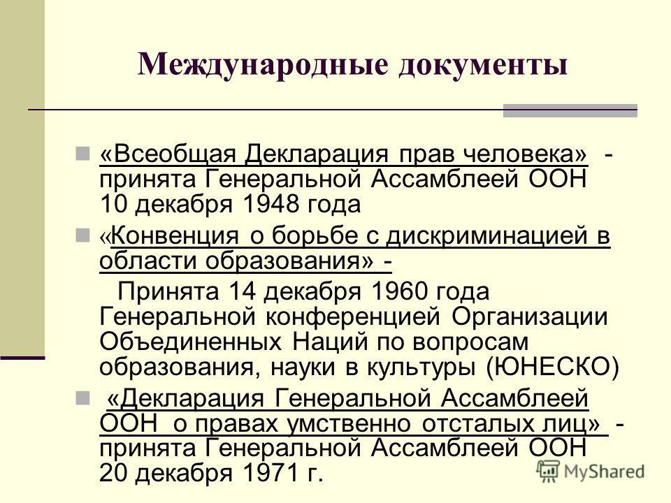 Международные документы «Всеобщая Декларация прав человека» - принята Генеральной Ассамблеей ООН 10 декабря 1948 года « Конвенция о борьбе с дискриминацией в области образования» - Принята 14 декабря 1960 года Генеральной конференцией Организации Объ