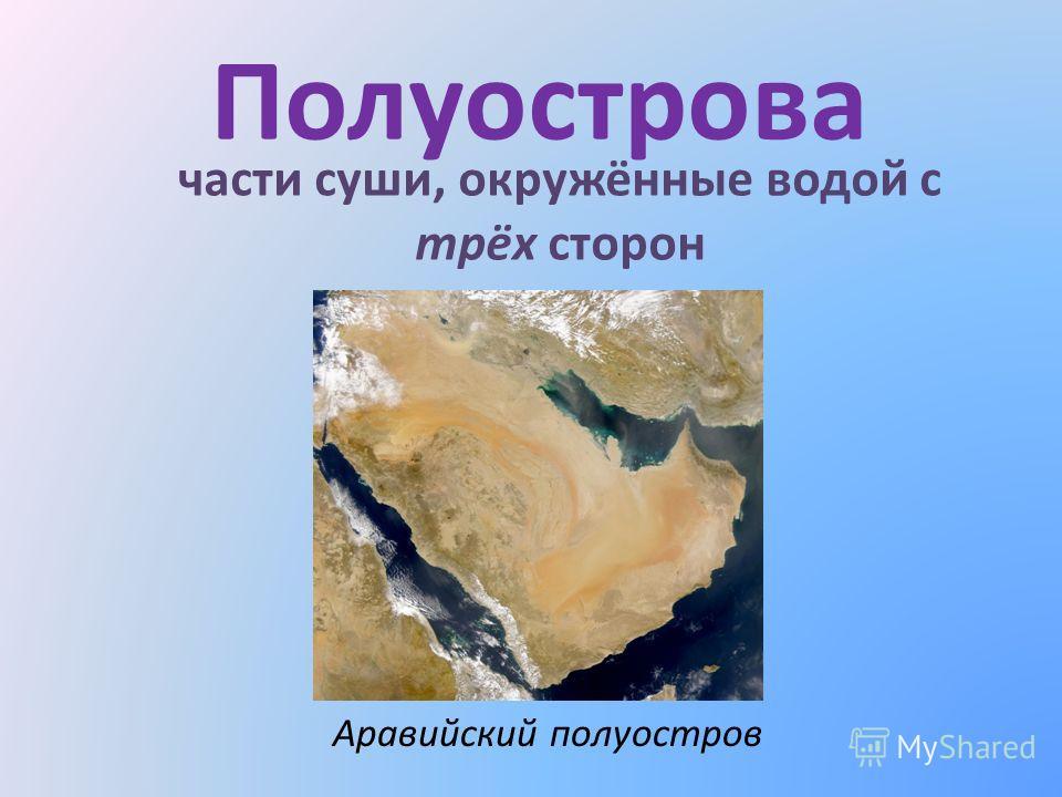 Полуострова части суши, окружённые водой с трёх сторон Аравийский полуостров
