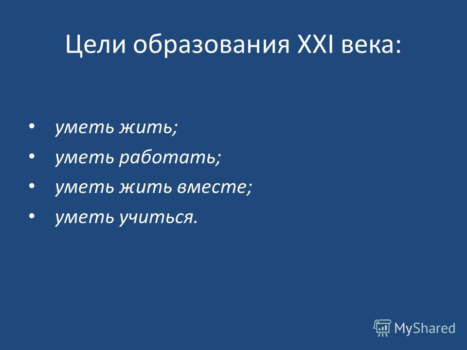 Цели образования XXI века: уметь жить; уметь работать; уметь жить вместе; уметь учиться.