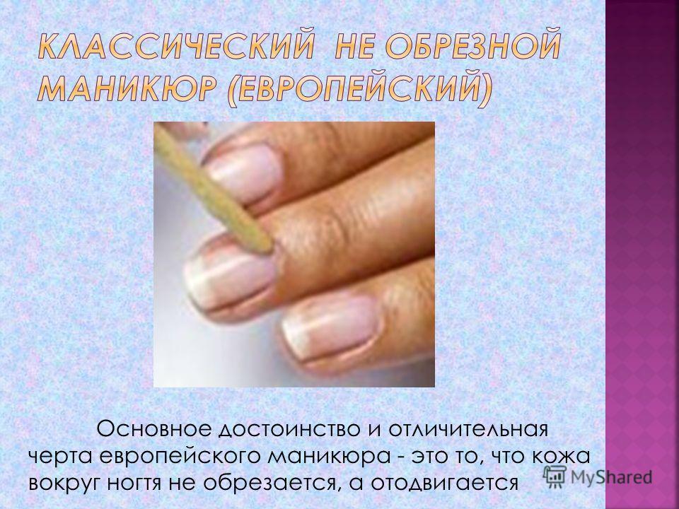 Основное достоинство и отличительная черта европейского маникюра - это то, что кожа вокруг ногтя не обрезается, а отодвигается